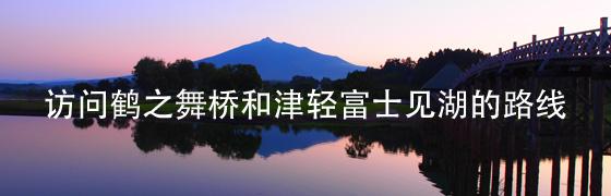 访问鹤之舞桥和津轻富士见湖的路线